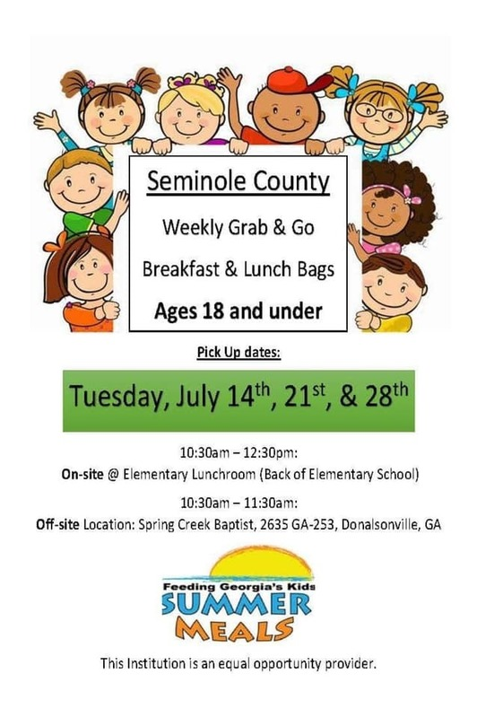 Seminole County. Weekly Grab & Go Breakfast & Lunch Bags Ages 18 and under. Pick Up Dates: Tuesday, July 14th, 21st, & 28th. 10:30am - 12:30pm On-site @ Elementary Lunchroom (Back of Elementary School) 10:30-11:30am: Off-site location: Spring Creek Baptist, 2635 GA-253, Donalsonville, GA